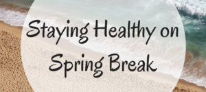 Staying Healthy during Spring Break